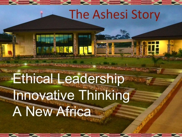 Ethical Leadership Innovative Thinking A New Africa The Ashesi Story