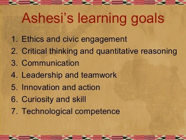 Ashesi's learning goals 1. Ethics and civic engagement 2. Critical thinking and quantitative reasoning 3. Communication 4....