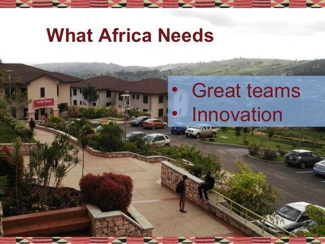 • Great teams • Innovation What Africa Needs