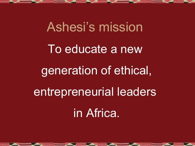 Ashesi's mission To educate a new generation of ethical, entrepreneurial leaders in Africa.