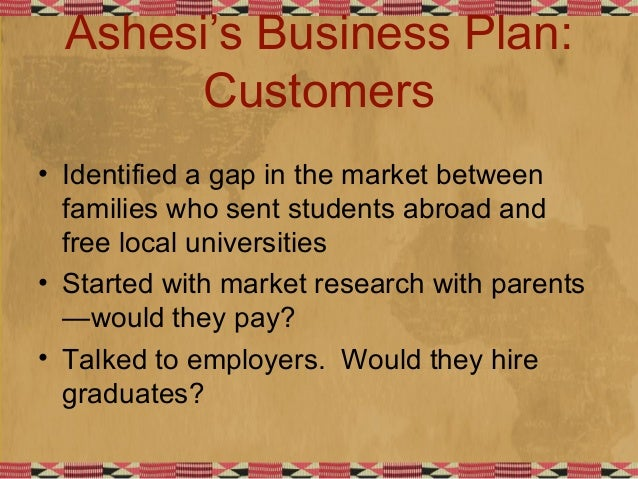 Ashesi's Business Plan: Customers • Identified a gap in the market between families who sent students abroad and free loca...
