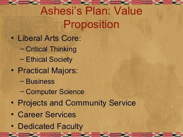 Ashesi's Plan: Value Proposition • Liberal Arts Core: – Critical Thinking – Ethical Society • Practical Majors: – Business...