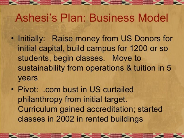 Ashesi's Plan: Business Model • Initially: Raise money from US Donors for initial capital, build campus for 1200 or so stu...