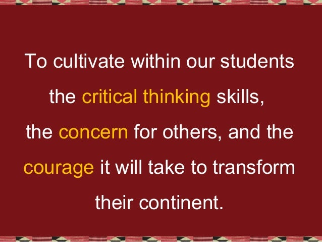 To cultivate within our students the critical thinking skills, the concern for others, and the courage it will take to tra...