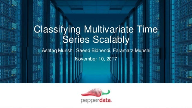 Classifying Multivariate Time Series Scalably Ashfaq Munshi, Saeed Bidhendi, Faramarz Munshi November 10, 2017