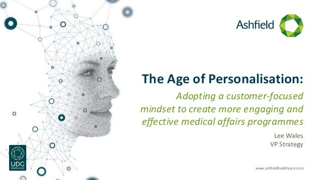 www.ashfieldhealthcare.com The Age of Personalisation: Adopting a customer-focused mindset to create more engaging and eff...