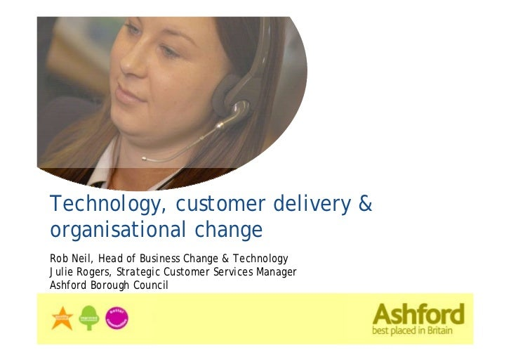 Technology, customer delivery &organisational changeRob Neil, Head of Business Change & TechnologyJulie Rogers, Strategic ...