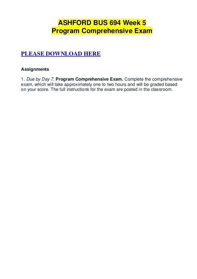 ASHFORD BUS 694 Week 5              Program Comprehensive ExamPLEASE DOWNLOAD HEREAssignments1. Due by Day 7. Program Comp...