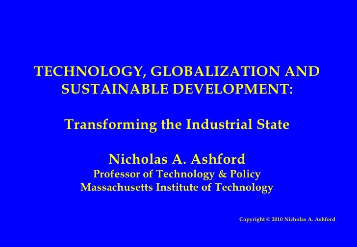 TECHNOLOGY, GLOBALIZATION AND SUSTAINABLE DEVELOPMENT: Transforming the Industrial State Nicholas A. Ashford Professor of ...