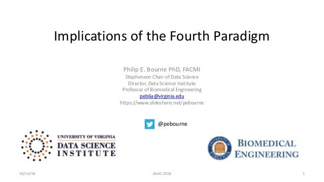 Implications of the Fourth Paradigm Philip E. Bourne PhD, FACMI Stephenson Chair of Data Science Director, Data Science In...