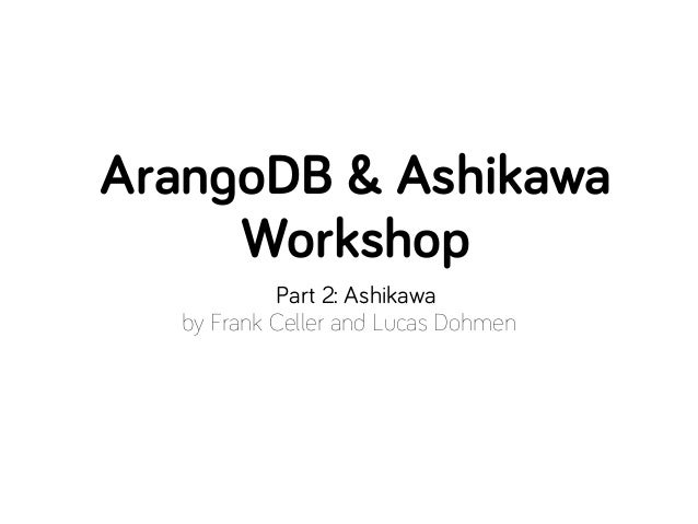 ArangoDB & Ashikawa     Workshop            Part 2: Ashikawa   by Frank Celler and Lucas Dohmen