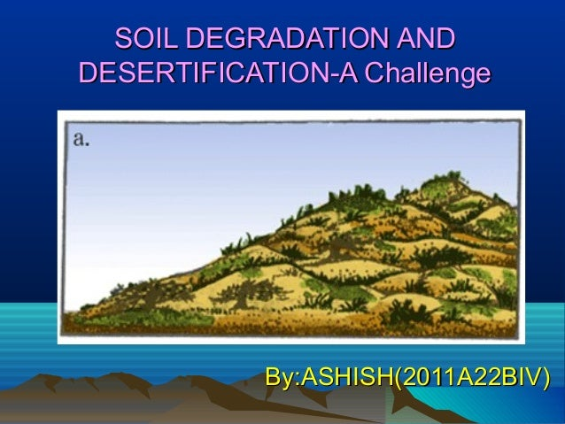 SOIL DEGRADATION AND DESERTIFICATION-A Challenge  By:ASHISH(2011A22BIV)