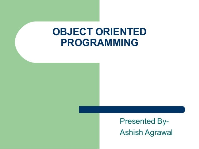 OBJECT ORIENTED PROGRAMMING Presented By- Ashish Agrawal