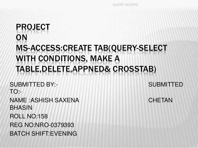 PROJECT ON MS-ACCESS:CREATE TAB(QUERY-SELECT WITH CONDITIONS, MAKE A TABLE,DELETE,APPNED& CROSSTAB) SUBMITTED BY:- SUBMITT...