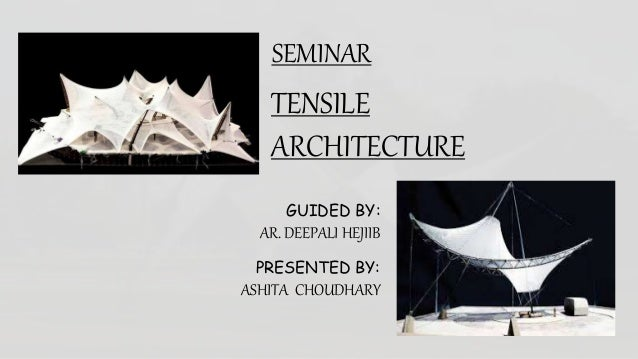 SEMINAR TENSILE ARCHITECTURE GUIDED BY: AR. DEEPALI HEJIIB PRESENTED BY: ASHITA CHOUDHARY