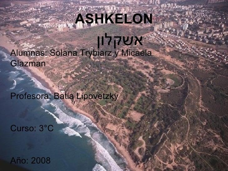 ASHKELON אשקלון   Alumnas: Solana Trybiarz y Micaela Glazman Profesora: Batia Lipovetzky Curso: 3°C Año: 2008