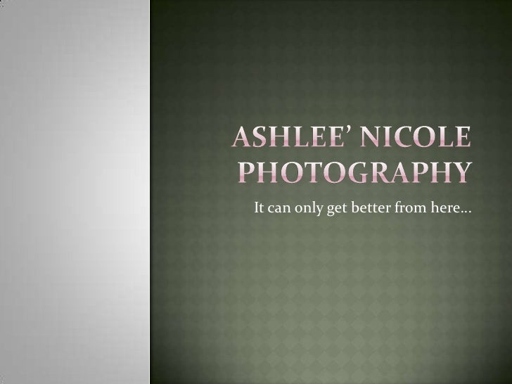 Ashlee' Nicole Photography<br />It can only get better from here…<br />