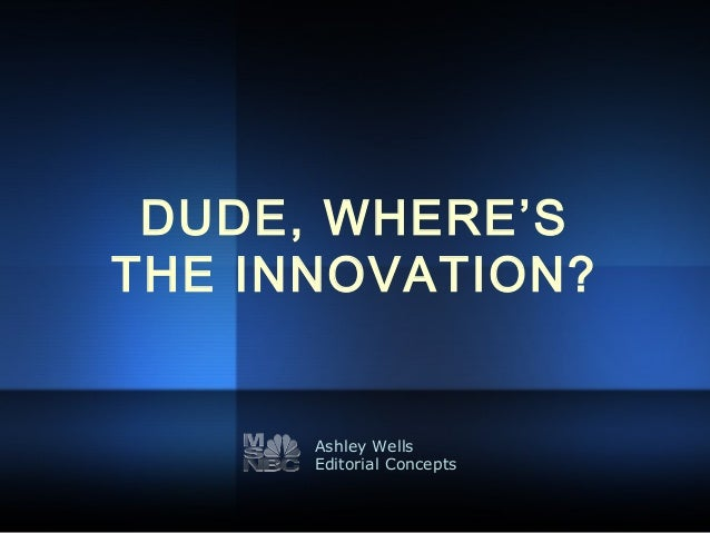 DUDE, WHERE'S THE INNOVATION? Ashley Wells Editorial Concepts
