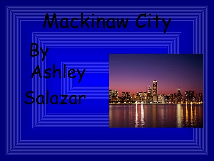 Mackinaw City <ul><ul><li>By Ashley </li></ul></ul><ul><ul><li>Salazar </li></ul></ul>