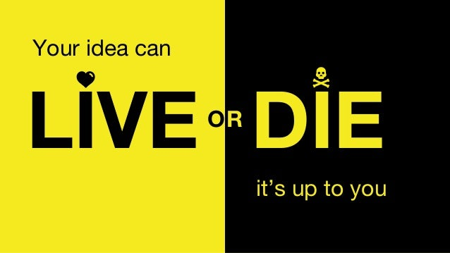 it's up to you Your idea can LIVE DIEOR