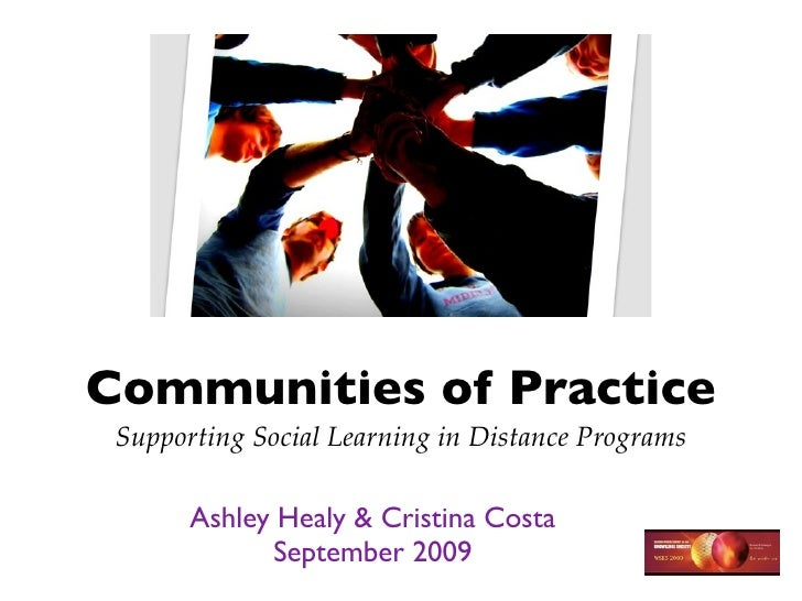 Communities of Practice  Supporting Social Learning in Distance Programs         Ashley Healy & Cristina Costa            ...