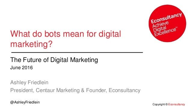 Copyright © Econsultancy @AshleyFriedlein What do bots mean for digital marketing? The Future of Digital Marketing June 20...