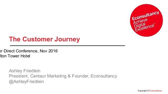 Copyright © Econsultancy The Customer Journey Ashley Friedlein President, Centaur Marketing & Founder, Econsultancy @Ashle...