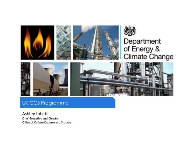 UK CCS ProgrammeAshley IbbettChief Executive and DirectorOffice of Carbon Capture and Storage