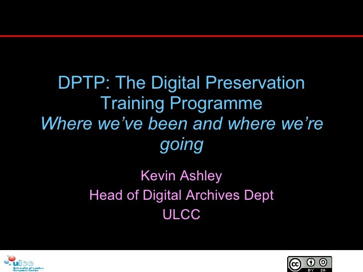 DPTP: The Digital Preservation Training Programme Where we've been and where we're going Kevin Ashley Head of Digital Arch...