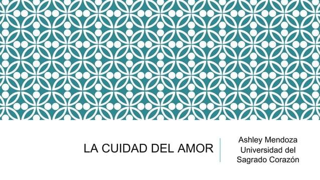 LA CUIDAD DEL AMOR Ashley Mendoza Universidad del Sagrado Corazón