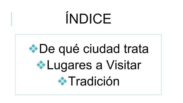 ÍNDICE ❖De qué ciudad trata ❖Lugares a Visitar ❖Tradición