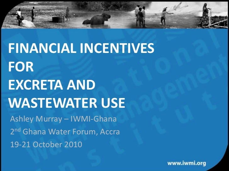 FINANCIAL INCENTIVES FOR EXCRETA AND WASTEWATER USE<br />Ashley Murray – IWMI-Ghana<br />2nd Ghana Water Forum, Accra <br ...