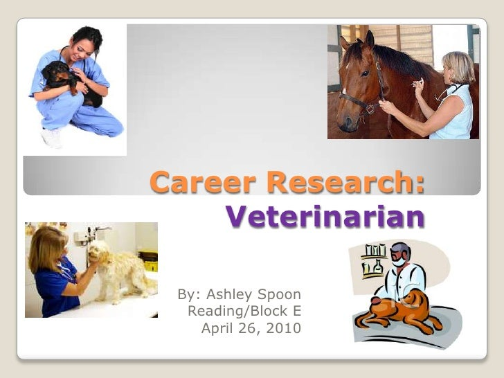 Career Research:Veterinarian<br />By: Ashley Spoon<br />       Reading/Block E<br />April 26, 2010  <br />