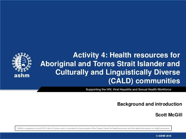 © ASHM 2016© ASHM 2016 Background and introduction Scott McGill Activity 4: Health resources for Aboriginal and Torres Str...