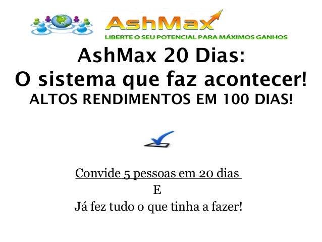 AshMax 20 Dias: O sistema que faz acontecer! ALTOS RENDIMENTOS EM 100 DIAS! Convide 5 pessoas em 20 dias E Já fez tudo o q...