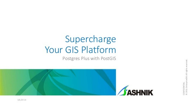 Supercharge Your GIS Platform Postgres Plus with PostGIS 3/6/2014 CONFIDENTIAL ©2011EnterpriseDB.Allrightsreserved.