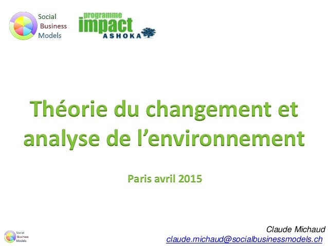 Théorie du changement et analyse de l'environnement Paris avril 2015 Claude Michaud claude.michaud@socialbusinessmodels.ch
