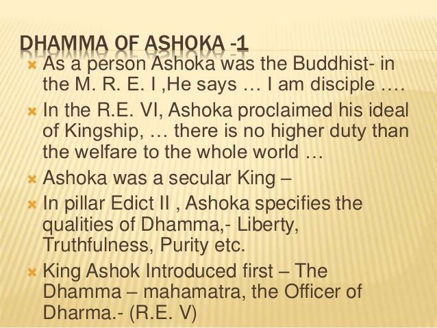 ashokas dhamma Dhamma of ashoka there is no doubt that ashoka's personal religion was buddhism in his bhabru edict he says he had full faith in buddha, dhamma and sangha.