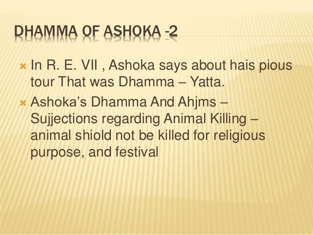 ashoka and dhamma Till very recently historians were confused as to the true nature of asoka's dhamma some pointed that buddhism and asoka's dhamma are one and the same.
