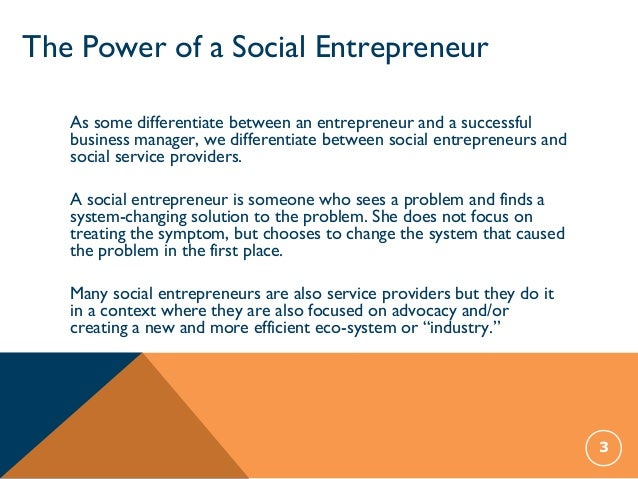importance of entrepreneurship Social entrepreneurs play the role of change agents in the social sector, by: • adopting a mission to create and sustain social value (not just private value).