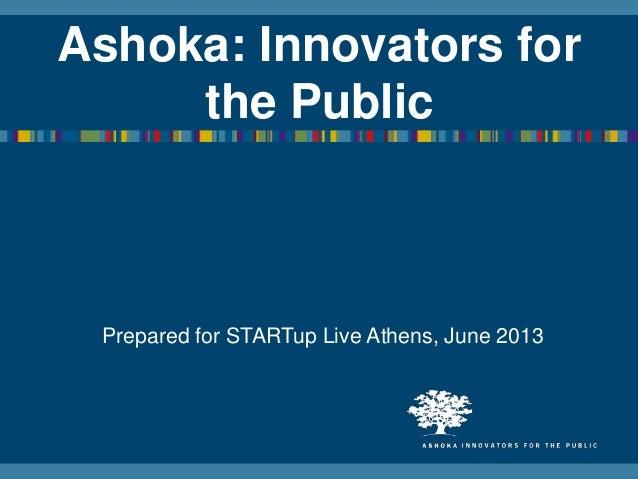 Ashoka: Innovators forthe PublicPrepared for STARTup Live Athens, June 2013
