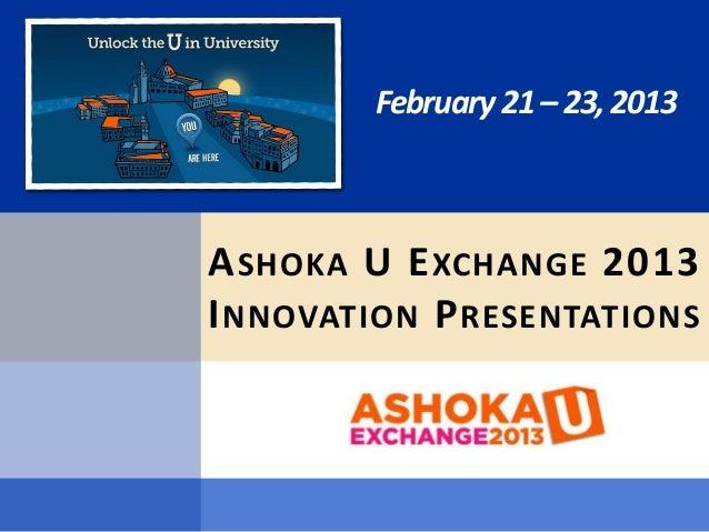 February 21 – 23, 2013A SHOKA U E XCHANGE 2013I NNOVATION P RESENTATIONS