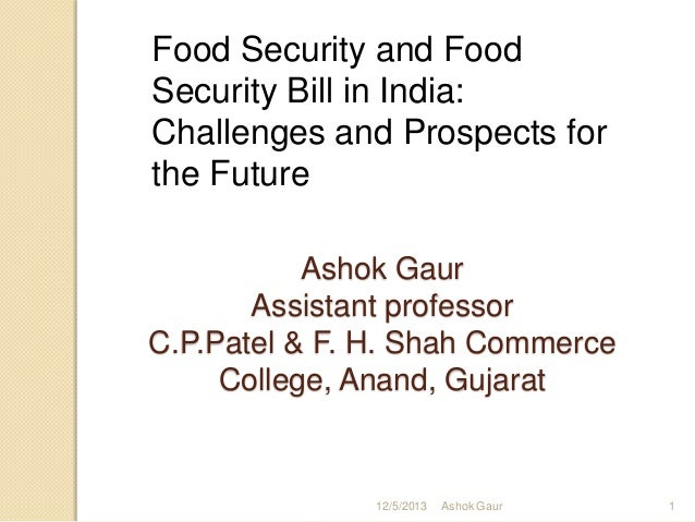 Food Security and Food Security Bill in India: Challenges and Prospects for the Future Ashok Gaur Assistant professor C.P....