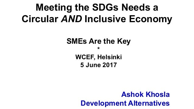 Ashok Khosla Development Alternatives Meeting the SDGs Needs a Circular AND Inclusive Economy SMEs Are the Key * WCEF, Hel...