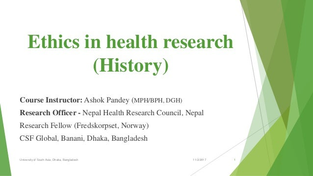 Ethics in health research (History) Course Instructor: Ashok Pandey (MPH/BPH, DGH) Research Officer - Nepal Health Researc...