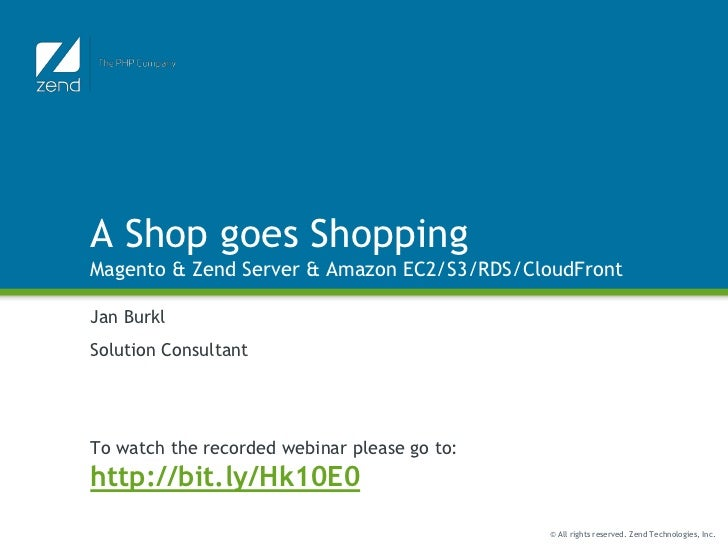 A Shop goes ShoppingMagento & Zend Server & Amazon EC2/S3/RDS/CloudFrontJan BurklSolution ConsultantTo watch the recorded ...