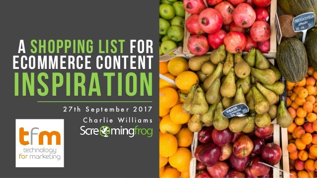 A SHOPPING LIST FOR ECOMMERCE CONTENT INSPIRATION C h a r l i e W i l l i a m s 2 7 t h S e p t e m b e r 2 017