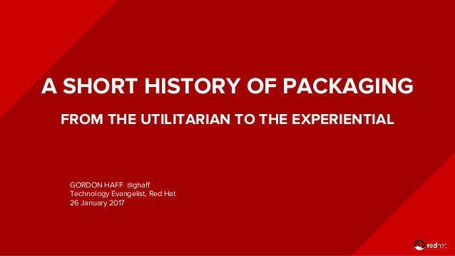 A SHORT HISTORY OF PACKAGING FROM THE UTILITARIAN TO THE EXPERIENTIAL GORDON HAFF @ghaff Technology Evangelist, Red Hat 26...