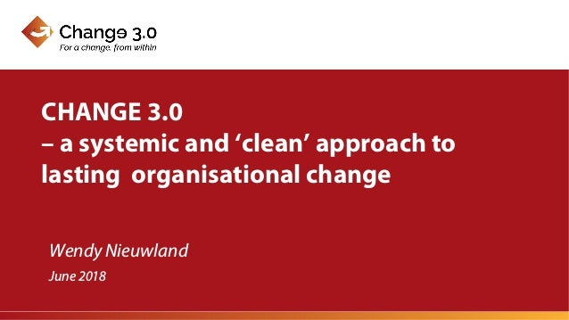 Wendy Nieuwland CHANGE 3.0 – a systemic and 'clean' approach to lasting organisational change June 2018