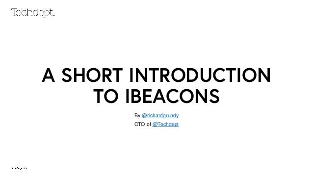 A SHORT INTRODUCTION TO IBEACONS By @richardgrundy CTO of @Techdept